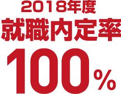 2018年度 就職内定率 100%